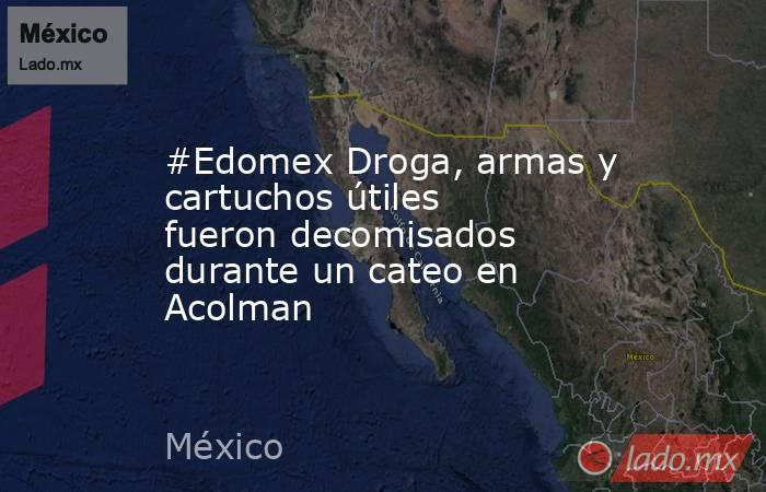 #Edomex Droga, armas y cartuchos útiles fueron decomisados durante un cateo en Acolman. Noticias en tiempo real