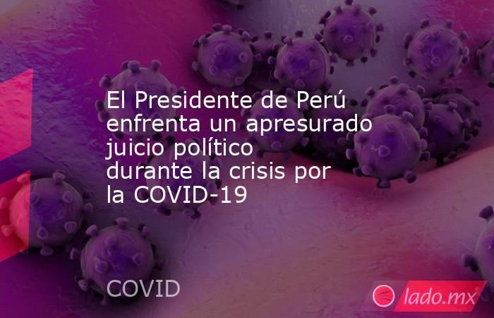 El Presidente de Perú enfrenta un apresurado juicio político durante la crisis por la COVID-19. Noticias en tiempo real