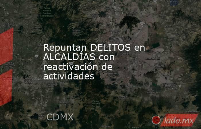 Repuntan DELITOS en ALCALDÍAS con reactivación de actividades. Noticias en tiempo real