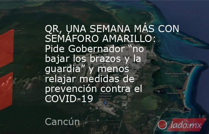 """QR, UNA SEMANA MÁS CON SEMÁFORO AMARILLO: Pide Gobernador """"no bajar los brazos y la guardia"""" y menos relajar medidas de prevención contra el COVID-19. Noticias en tiempo real"""
