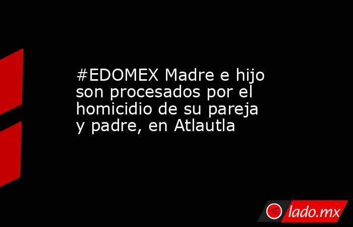 #EDOMEX Madre e hijo son procesados por el homicidio de su pareja y padre, en Atlautla. Noticias en tiempo real