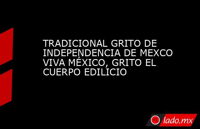 TRADICIONAL GRITO DE INDEPENDENCIA DE MEXCO VIVA MÉXICO, GRITO EL CUERPO EDILICIO. Noticias en tiempo real