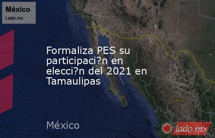 Formaliza PES su participaci?n en elecci?n del 2021 en Tamaulipas. Noticias en tiempo real