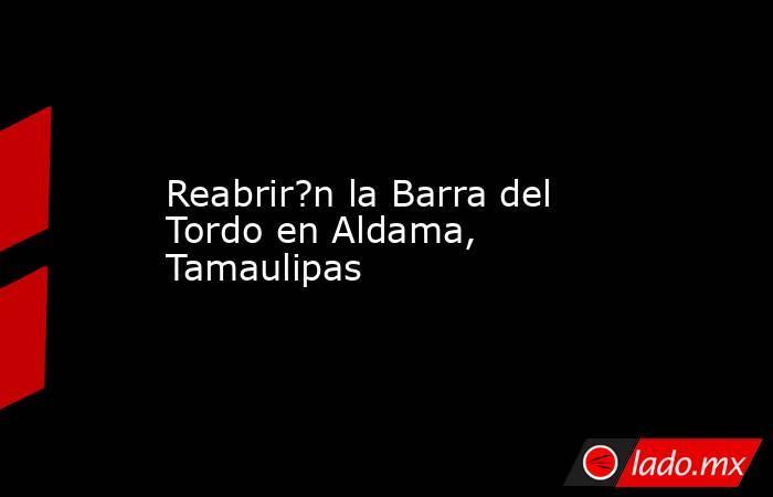 Reabrir?n la Barra del Tordo en Aldama, Tamaulipas. Noticias en tiempo real