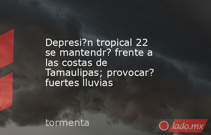 Depresi?n tropical 22 se mantendr? frente a las costas de Tamaulipas; provocar? fuertes lluvias. Noticias en tiempo real