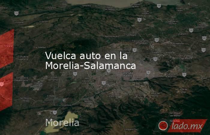 Vuelca auto en la Morelia-Salamanca. Noticias en tiempo real