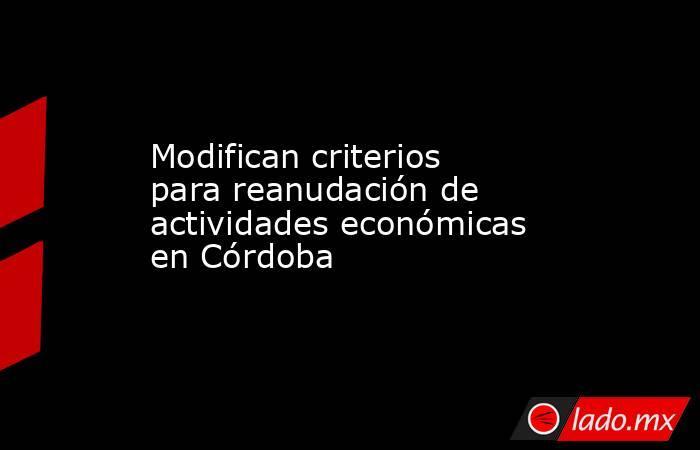 Modifican criterios para reanudación de actividades económicas en Córdoba. Noticias en tiempo real