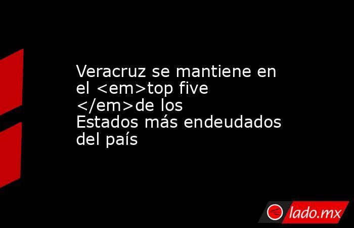 Veracruz se mantiene en el <em>top five </em>de los Estados más endeudados del país. Noticias en tiempo real
