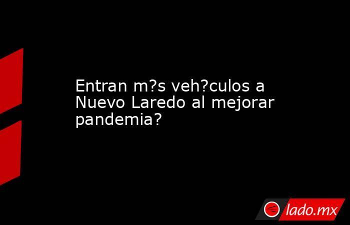 Entran m?s veh?culos a Nuevo Laredo al mejorar pandemia?. Noticias en tiempo real