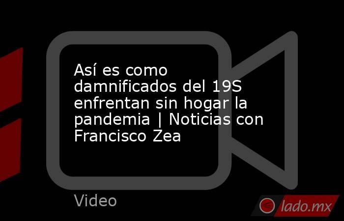 Así es como damnificados del 19S enfrentan sin hogar la pandemia | Noticias con Francisco Zea. Noticias en tiempo real