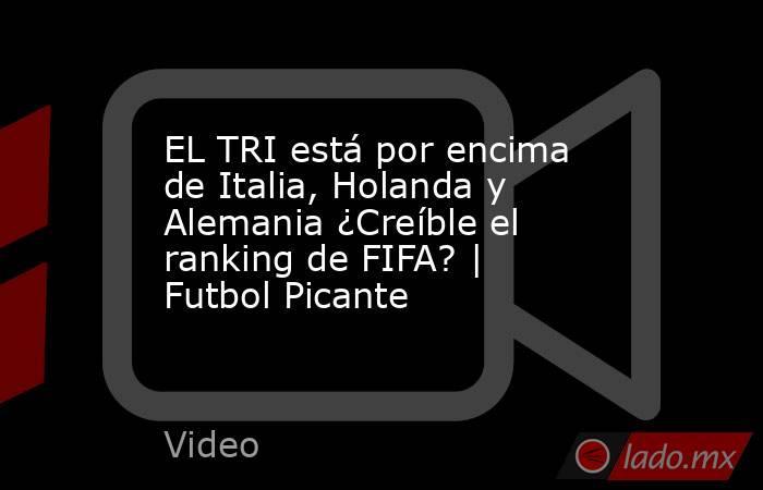 EL TRI está por encima de Italia, Holanda y Alemania ¿Creíble el ranking de FIFA? | Futbol Picante. Noticias en tiempo real