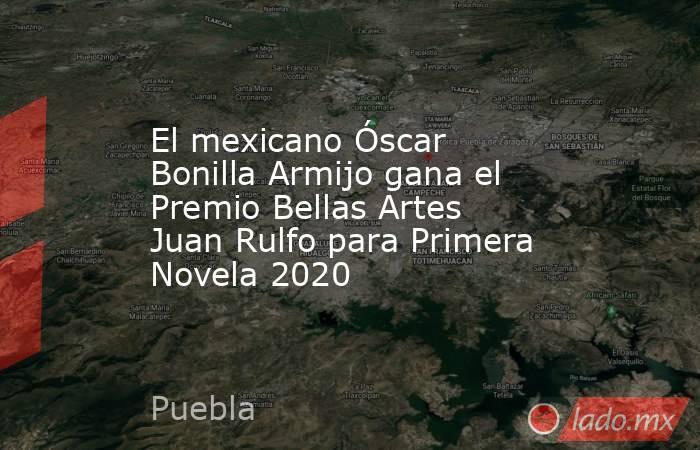 El mexicano Óscar Bonilla Armijo gana el Premio Bellas Artes Juan Rulfo para Primera Novela 2020. Noticias en tiempo real