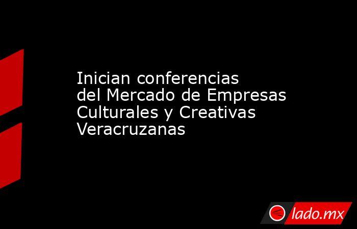 Inician conferencias del Mercado de Empresas Culturales y Creativas Veracruzanas. Noticias en tiempo real
