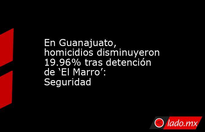 En Guanajuato, homicidios disminuyeron 19.96% tras detención de 'El Marro': Seguridad. Noticias en tiempo real