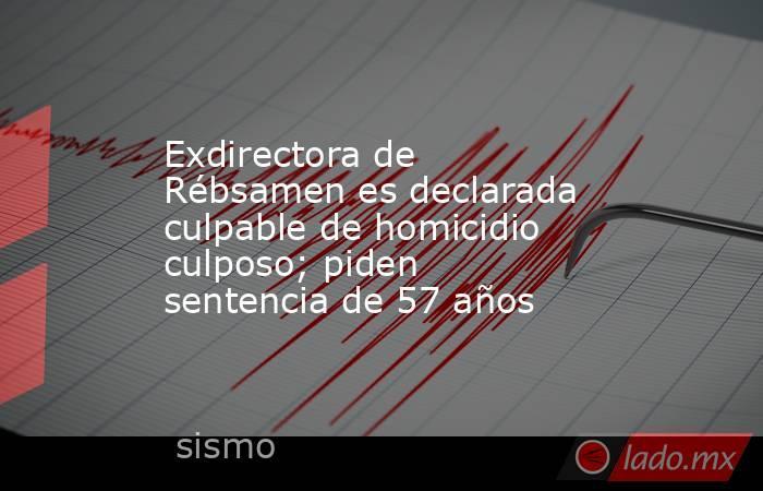 Exdirectora de Rébsamen es declarada culpable de homicidio culposo; piden sentencia de 57 años. Noticias en tiempo real