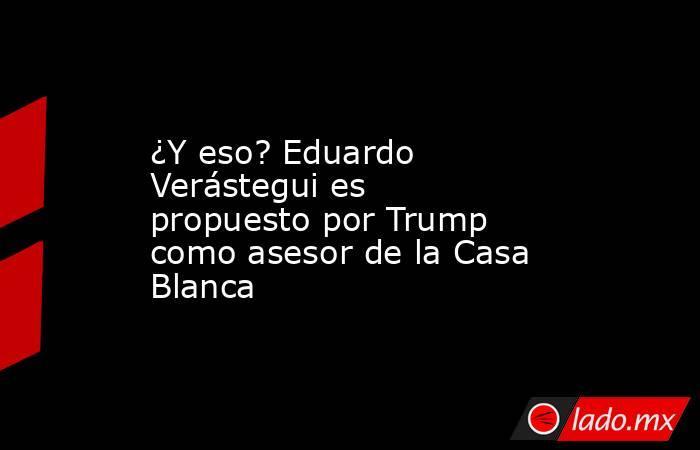 ¿Y eso? Eduardo Verástegui es propuesto por Trump como asesor de la Casa Blanca. Noticias en tiempo real