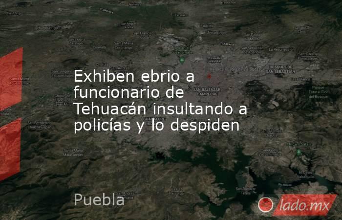 Exhiben ebrio a funcionario de Tehuacán insultando a policías y lo despiden. Noticias en tiempo real