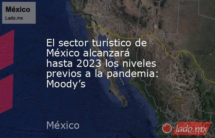 El sector turístico de México alcanzará hasta 2023 los niveles previos a la pandemia: Moody's. Noticias en tiempo real