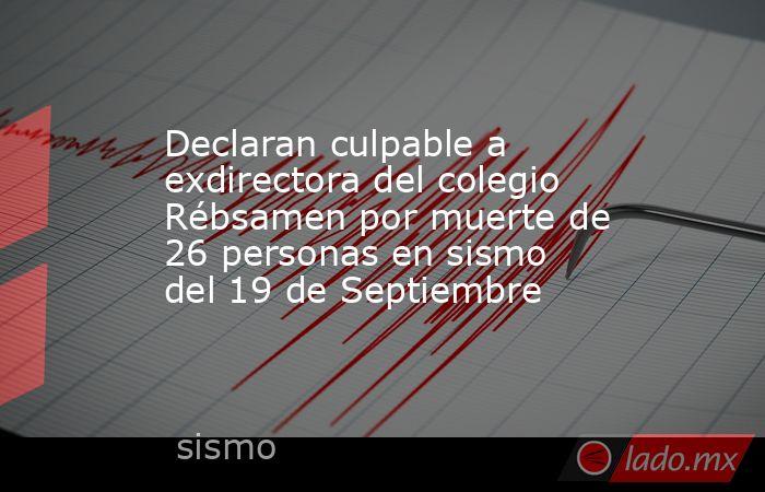 Declaran culpable a exdirectora del colegio Rébsamen por muerte de 26 personas en sismo del 19 de Septiembre. Noticias en tiempo real