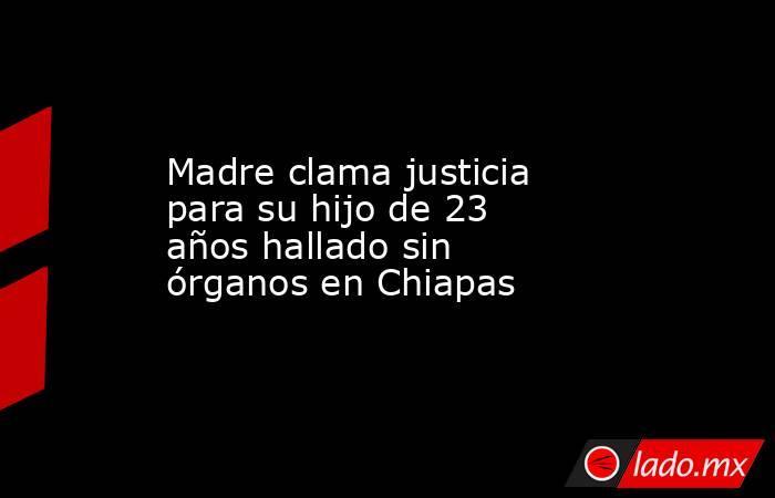 Madre clama justicia para su hijo de 23 años hallado sin órganos en Chiapas. Noticias en tiempo real