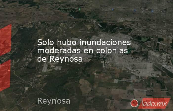 Solo hubo inundaciones moderadas en colonias de Reynosa. Noticias en tiempo real