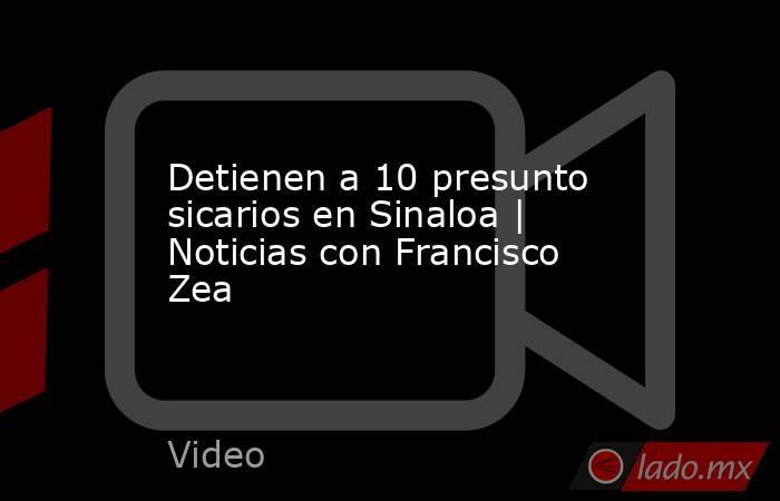 Detienen a 10 presunto sicarios en Sinaloa   Noticias con Francisco Zea. Noticias en tiempo real