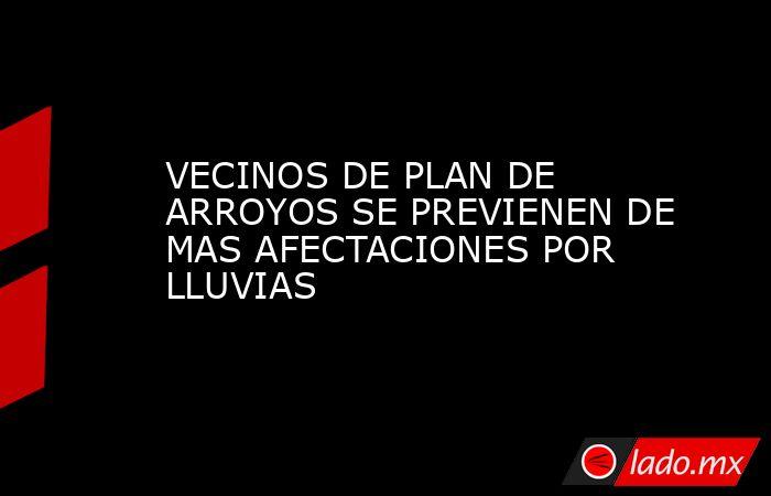 VECINOS DE PLAN DE ARROYOS SE PREVIENEN DE MAS AFECTACIONES POR LLUVIAS. Noticias en tiempo real