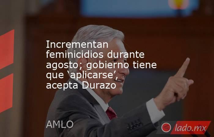 Incrementan feminicidios durante agosto; gobierno tiene que 'aplicarse', acepta Durazo. Noticias en tiempo real