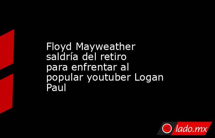 Floyd Mayweather saldría del retiro para enfrentar al popular youtuber Logan Paul. Noticias en tiempo real