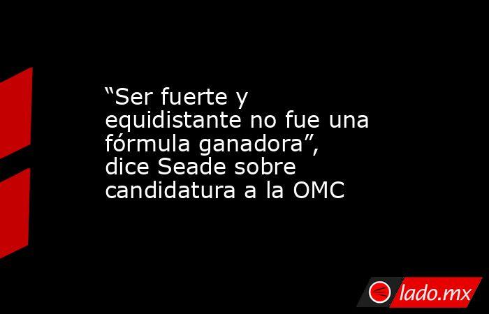 """""""Ser fuerte y equidistante no fue una fórmula ganadora"""", dice Seade sobre candidatura a la OMC. Noticias en tiempo real"""
