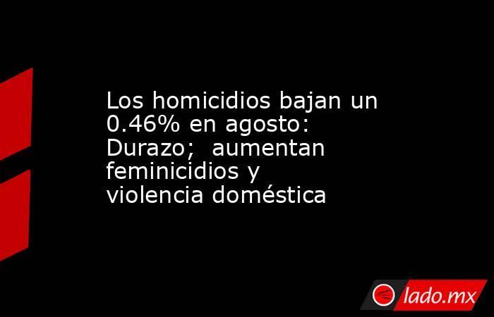 Los homicidios bajan un 0.46% en agosto: Durazo;  aumentan feminicidios y violencia doméstica. Noticias en tiempo real