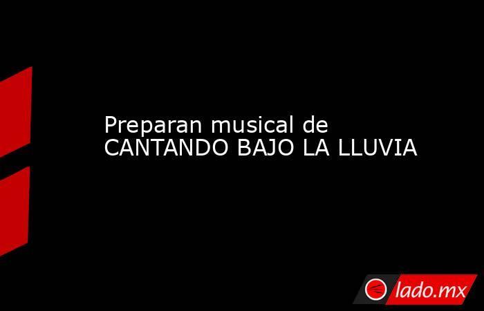 Preparan musical de CANTANDO BAJO LA LLUVIA. Noticias en tiempo real