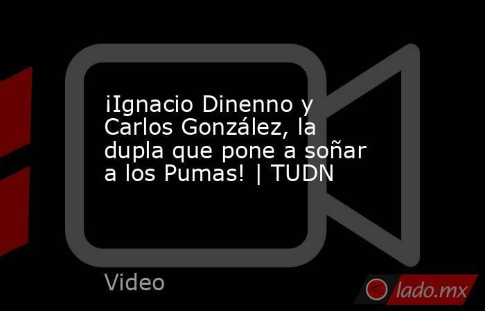 ¡Ignacio Dinenno y Carlos González, la dupla que pone a soñar a los Pumas! | TUDN. Noticias en tiempo real