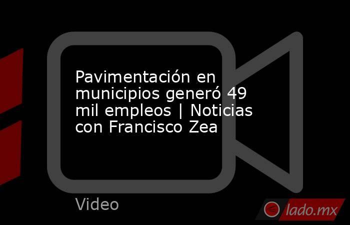 Pavimentación en municipios generó 49 mil empleos | Noticias con Francisco Zea. Noticias en tiempo real
