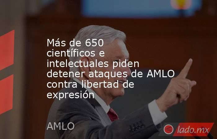 Más de 650 científicos e intelectuales piden detener ataques de AMLO contra libertad de expresión. Noticias en tiempo real