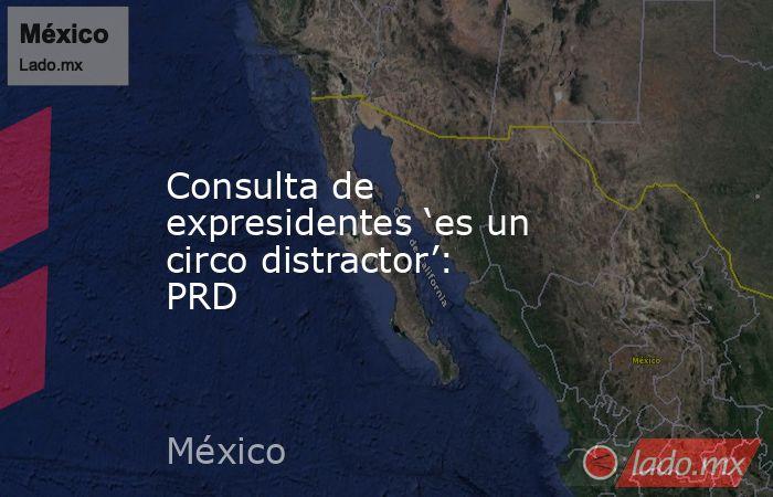 Consulta de expresidentes 'es un circo distractor': PRD. Noticias en tiempo real