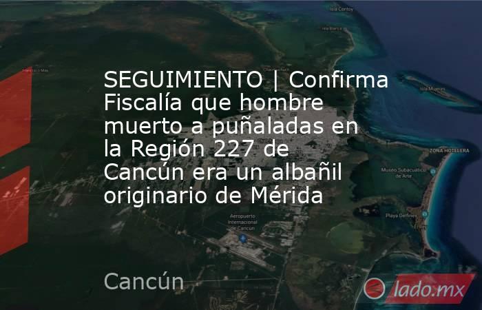 SEGUIMIENTO | Confirma Fiscalía que hombre muerto a puñaladas en la Región 227 de Cancún era un albañil originario de Mérida. Noticias en tiempo real
