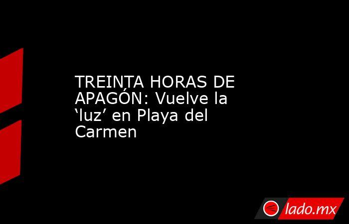 TREINTA HORAS DE APAGÓN: Vuelve la 'luz' en Playa del Carmen. Noticias en tiempo real