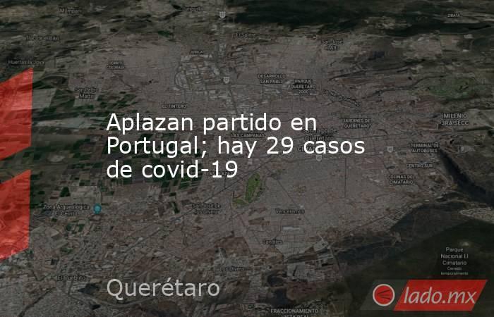 Aplazan partido en Portugal; hay 29 casos de covid-19. Noticias en tiempo real