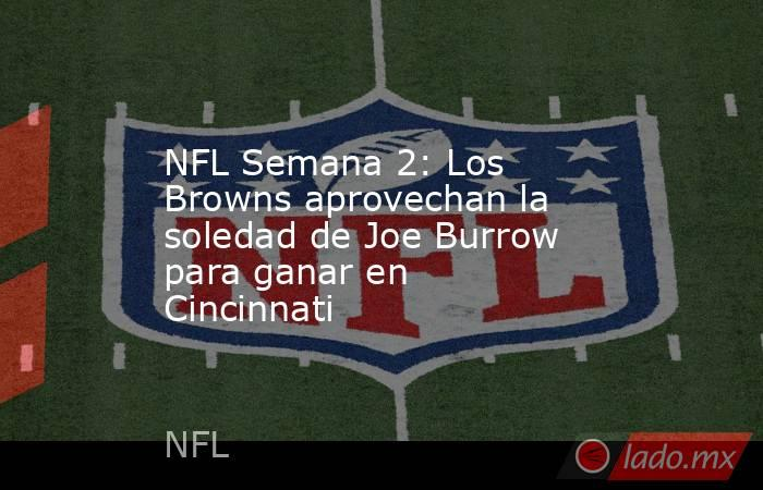 NFL Semana 2: Los Browns aprovechan la soledad de Joe Burrow para ganar en Cincinnati. Noticias en tiempo real