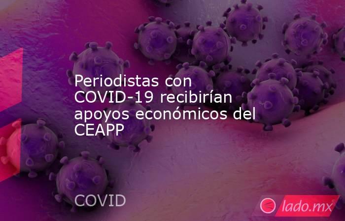 Periodistas con COVID-19 recibirían apoyos económicos del CEAPP. Noticias en tiempo real