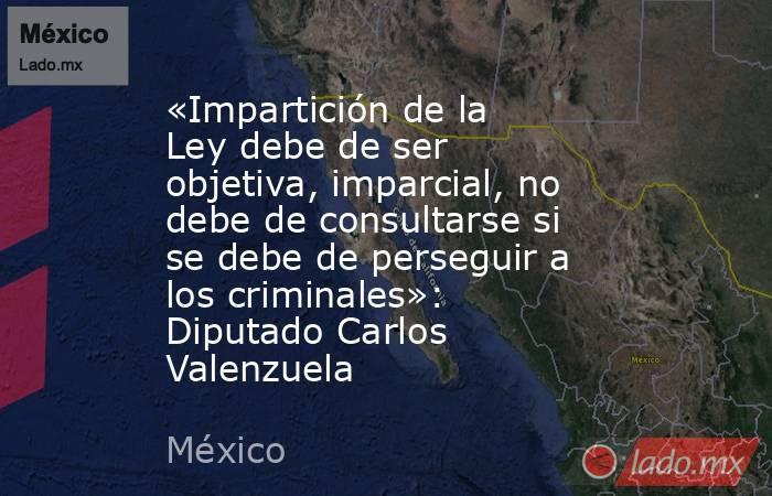 «Impartición de la Ley debe de ser objetiva, imparcial, no debe de consultarse si se debe de perseguir a los criminales»: Diputado Carlos Valenzuela. Noticias en tiempo real