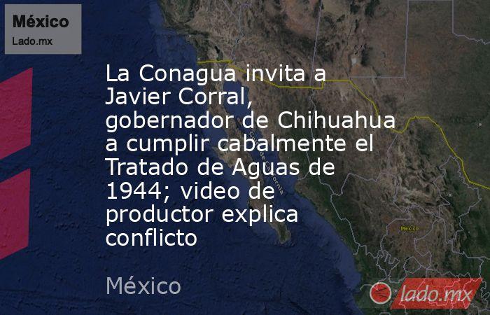 La Conagua invita a Javier Corral, gobernador de Chihuahua a cumplir cabalmente el Tratado de Aguas de 1944; video de productor explica conflicto. Noticias en tiempo real