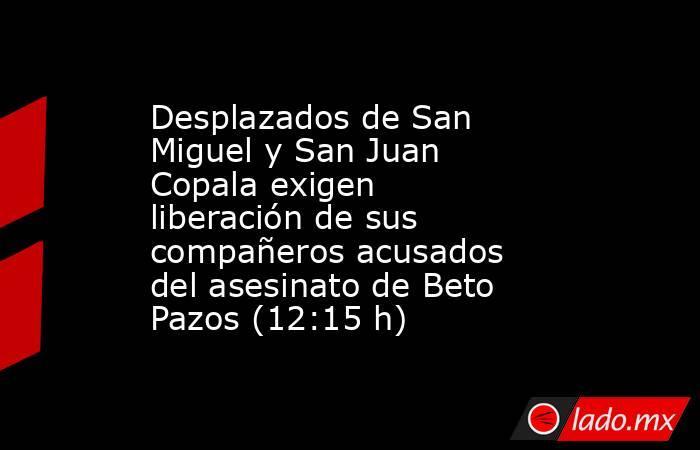 Desplazados de San Miguel y San Juan Copala exigen liberación de sus compañeros acusados del asesinato de Beto Pazos (12:15 h). Noticias en tiempo real