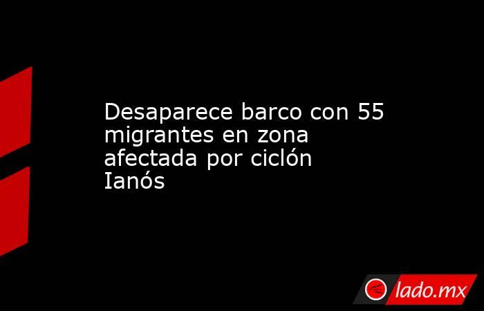 Desaparece barco con 55 migrantes en zona afectada por ciclón Ianós. Noticias en tiempo real
