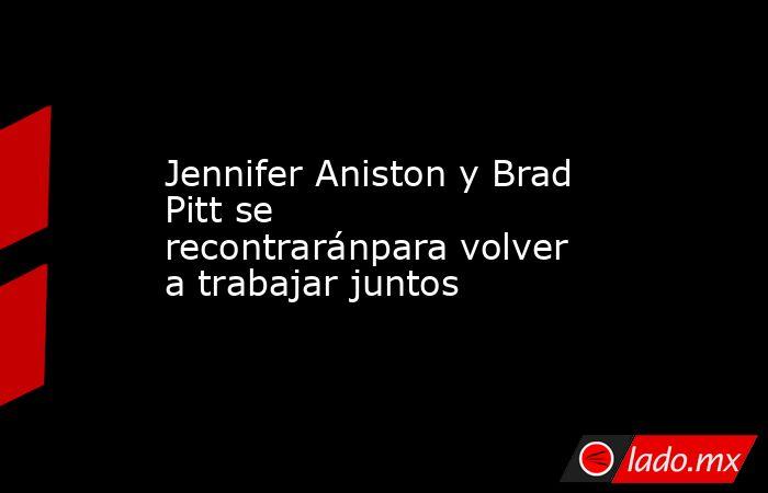Jennifer Aniston y Brad Pitt se recontraránpara volver a trabajar juntos. Noticias en tiempo real