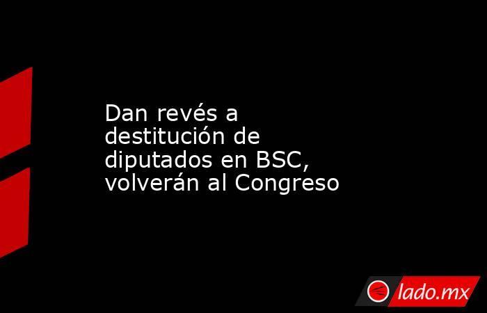 Dan revés a destitución de diputados en BSC, volverán al Congreso. Noticias en tiempo real