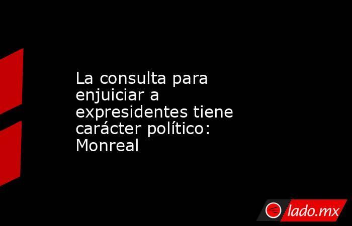 La consulta para enjuiciar a expresidentes tiene carácter político: Monreal. Noticias en tiempo real