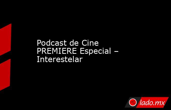 Podcast de Cine PREMIERE Especial – Interestelar. Noticias en tiempo real