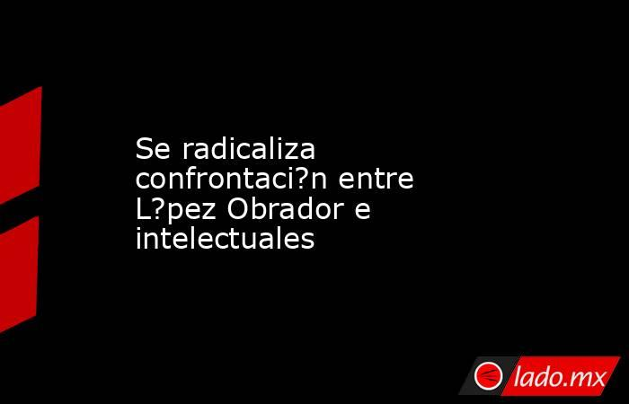 Se radicaliza confrontaci?n entre L?pez Obrador e intelectuales. Noticias en tiempo real
